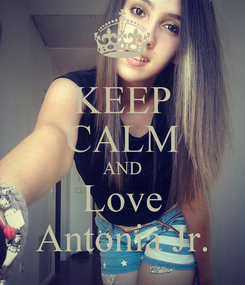 Poster: KEEP CALM AND Love Antonia Jr.