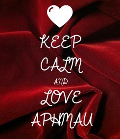 Poster: KEEP CALM AND LOVE APHMAU
