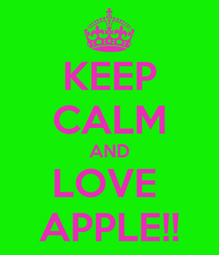 Poster: KEEP CALM AND LOVE  APPLE!!
