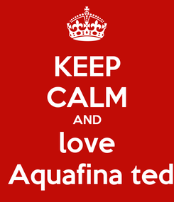 Poster: KEEP CALM AND love  Aquafina ted