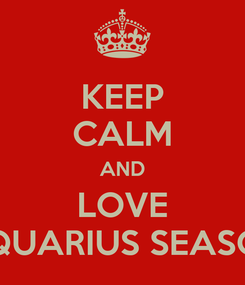 Poster: KEEP CALM AND LOVE AQUARIUS SEASON