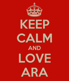 Poster: KEEP CALM AND LOVE ARA