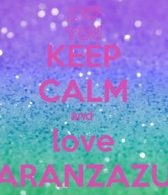 Poster: KEEP CALM and  love ARANZAZU