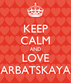 Poster: KEEP CALM AND LOVE ARBATSKAYA