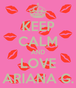 Poster: KEEP CALM AND LOVE ARIANA G.