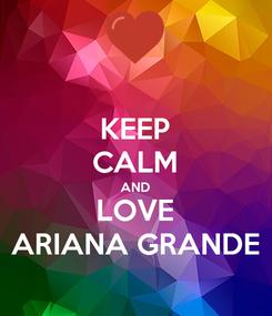 Poster: KEEP CALM AND LOVE ARIANA GRANDE