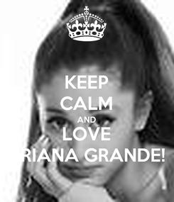 Poster: KEEP CALM AND LOVE ARIANA GRANDE!