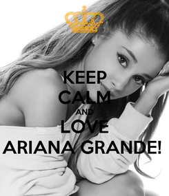 Poster: KEEP CALM AND LOVE ARIANA GRANDE!