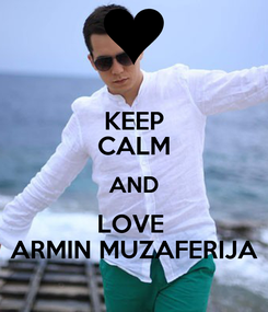 Poster: KEEP CALM AND LOVE  ARMIN MUZAFERIJA