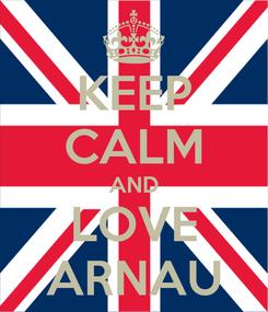 Poster: KEEP CALM AND LOVE ARNAU
