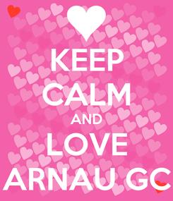 Poster: KEEP CALM AND LOVE ARNAU GC