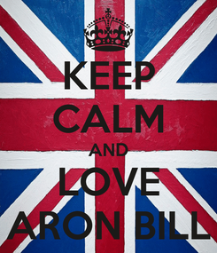 Poster: KEEP CALM AND LOVE ARON BILL