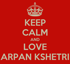 Poster: KEEP CALM AND LOVE ARPAN KSHETRI