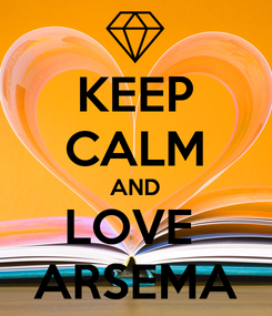 Poster: KEEP CALM AND LOVE  ARSEMA