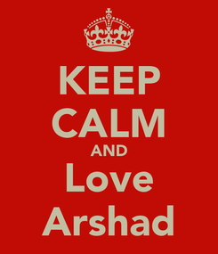 Poster: KEEP CALM AND Love Arshad
