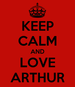 Poster: KEEP CALM AND LOVE ARTHUR