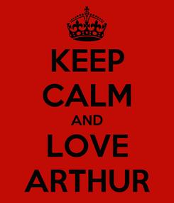 Poster: KEEP CALM AND LOVE ARTHUR
