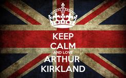 Poster: KEEP CALM AND LOVE ARTHUR  KIRKLAND