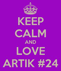 Poster: KEEP CALM AND LOVE ARTIK #24