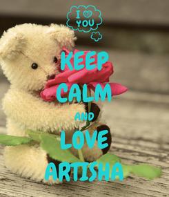 Poster: KEEP CALM AND LOVE ARTISHA