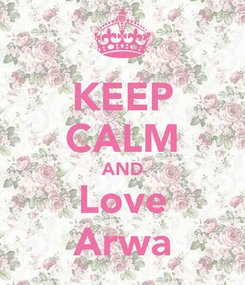 Poster: KEEP CALM AND Love Arwa