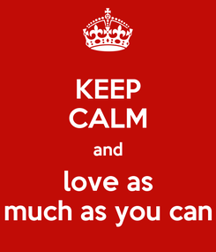 Poster: KEEP CALM and  love as  much as you can