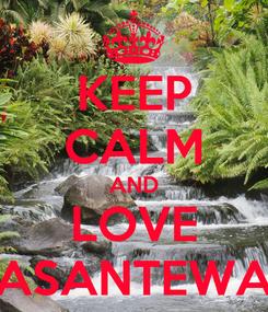 Poster: KEEP CALM AND LOVE ASANTEWA