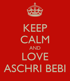 Poster: KEEP CALM AND LOVE ASCHRI BEBI