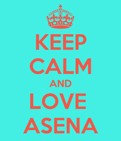 Poster: KEEP CALM AND LOVE  ASENA