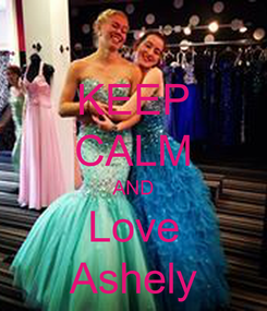 Poster: KEEP CALM AND Love Ashely