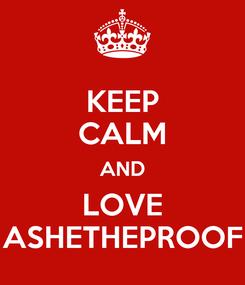 Poster: KEEP CALM AND LOVE ASHETHEPROOF