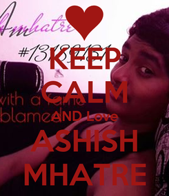 Poster: KEEP CALM AND Love ASHISH MHATRE