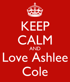 Poster: KEEP CALM AND Love Ashlee Cole