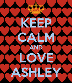 Poster: KEEP CALM AND LOVE ASHLEY