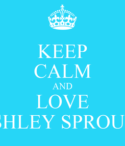 Poster: KEEP CALM AND LOVE ASHLEY SPROUSE