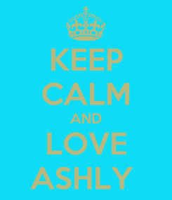 Poster: KEEP CALM AND LOVE ASHLY