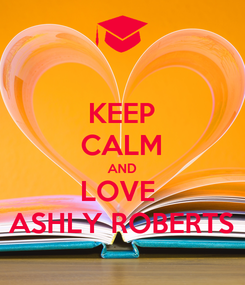 Poster: KEEP CALM AND LOVE  ASHLY ROBERTS