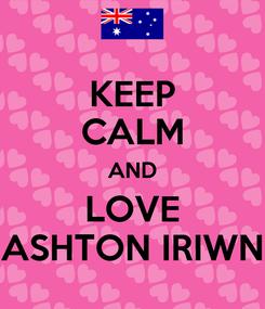 Poster: KEEP CALM AND LOVE ASHTON IRIWN