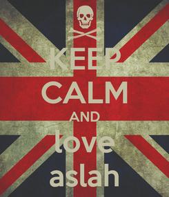Poster: KEEP CALM AND love aslah