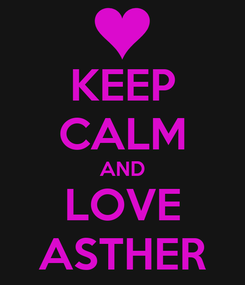 Poster: KEEP CALM AND LOVE ASTHER