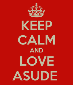 Poster: KEEP CALM AND LOVE ASUDE
