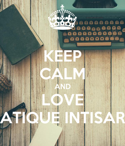 Poster: KEEP CALM AND LOVE ATIQUE INTISAR