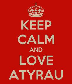 Poster: KEEP CALM AND LOVE ATYRAU