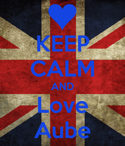 Poster: KEEP CALM AND Love Aube