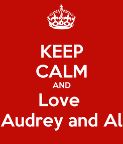 Poster: KEEP CALM AND Love  Audrey and Al