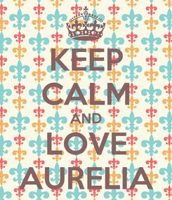 Poster: KEEP CALM AND LOVE AURELIA