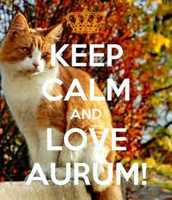 Poster: KEEP CALM AND LOVE AURUM!