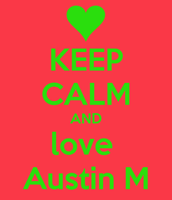 Poster: KEEP CALM AND love  Austin M