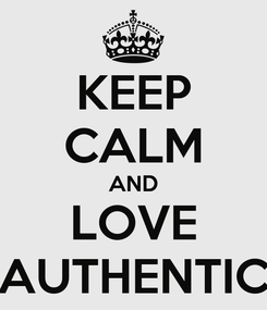 Poster: KEEP CALM AND LOVE AUTHENTIC