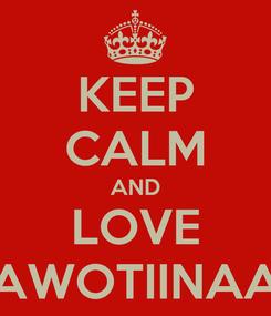 Poster: KEEP CALM AND LOVE AWOTIINAA